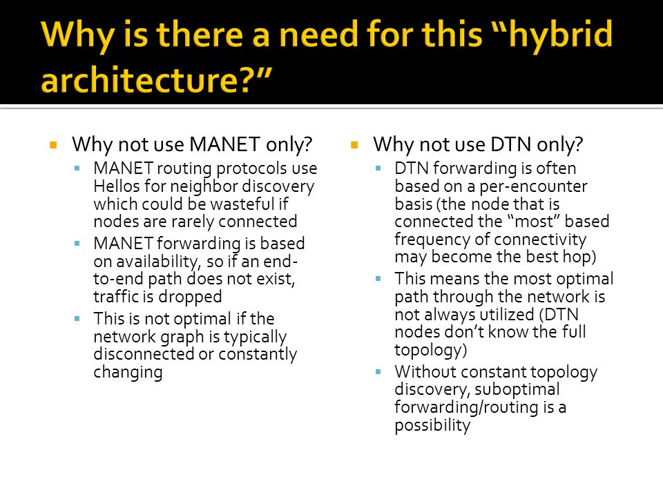  Why not use MANET only?  MANET routing protocols use Hellos for neighbor discovery which could be wasteful if nodes are rarely connected  MANET fo
