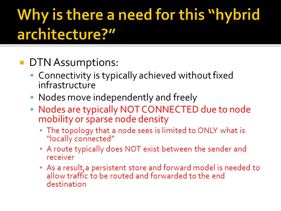  DTN Assumptions:  Connectivity is typically achieved without fixed infrastructure  Nodes move independently and freely  Nodes are typically NOT C