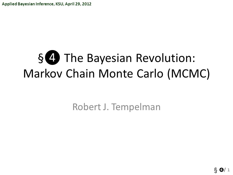 Applied Bayesian Inference, KSU, April 29, 2012 §  / §❹ The Bayesian Revolution: Markov Chain Monte Carlo (MCMC) Robert J.