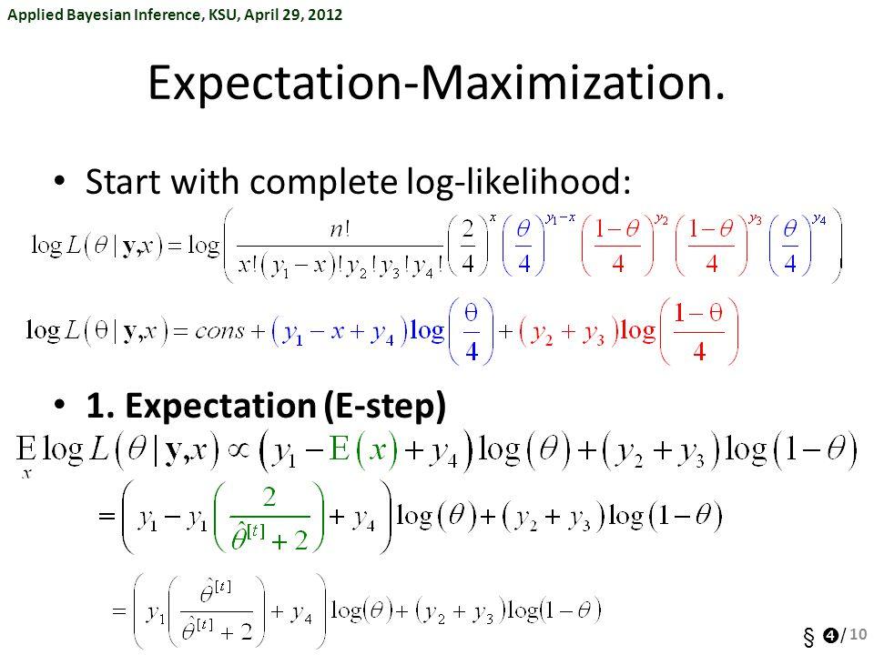 Applied Bayesian Inference, KSU, April 29, 2012 §  / Expectation-Maximization. Start with complete log-likelihood: 1. Expectation (E-step) 10