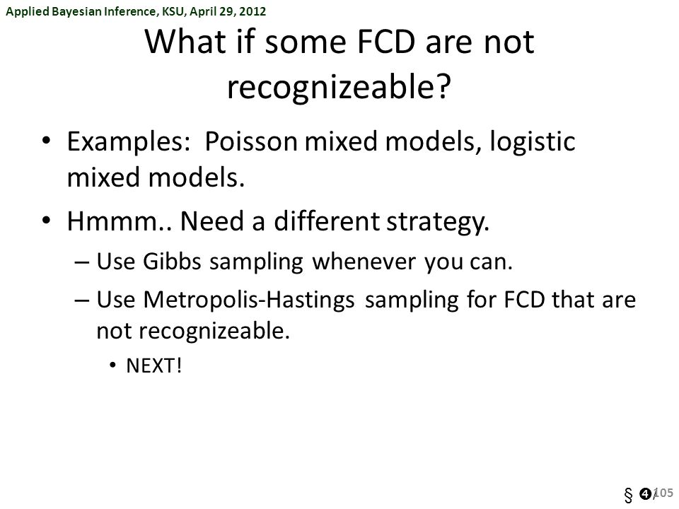 Applied Bayesian Inference, KSU, April 29, 2012 §  / What if some FCD are not recognizeable? Examples: Poisson mixed models, logistic mixed models. H