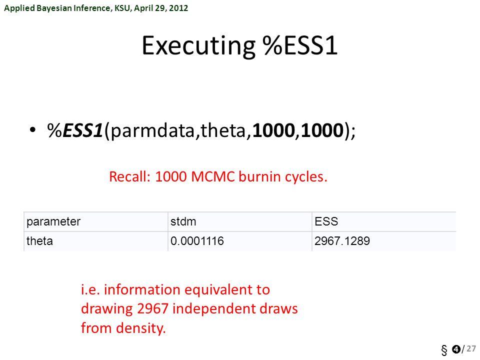Applied Bayesian Inference, KSU, April 29, 2012 §  / Executing %ESS1 %ESS1(parmdata,theta,1000,1000); 27 Recall: 1000 MCMC burnin cycles. parameterst