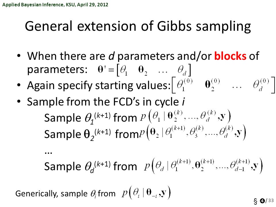 Applied Bayesian Inference, KSU, April 29, 2012 §  / General extension of Gibbs sampling When there are d parameters and/or blocks of parameters: Again specify starting values: Sample from the FCD's in cycle i Sample  1 (k+1) from Sample  2 (k+1) from … Sample  d (k+1) from 33 Generically, sample  i from
