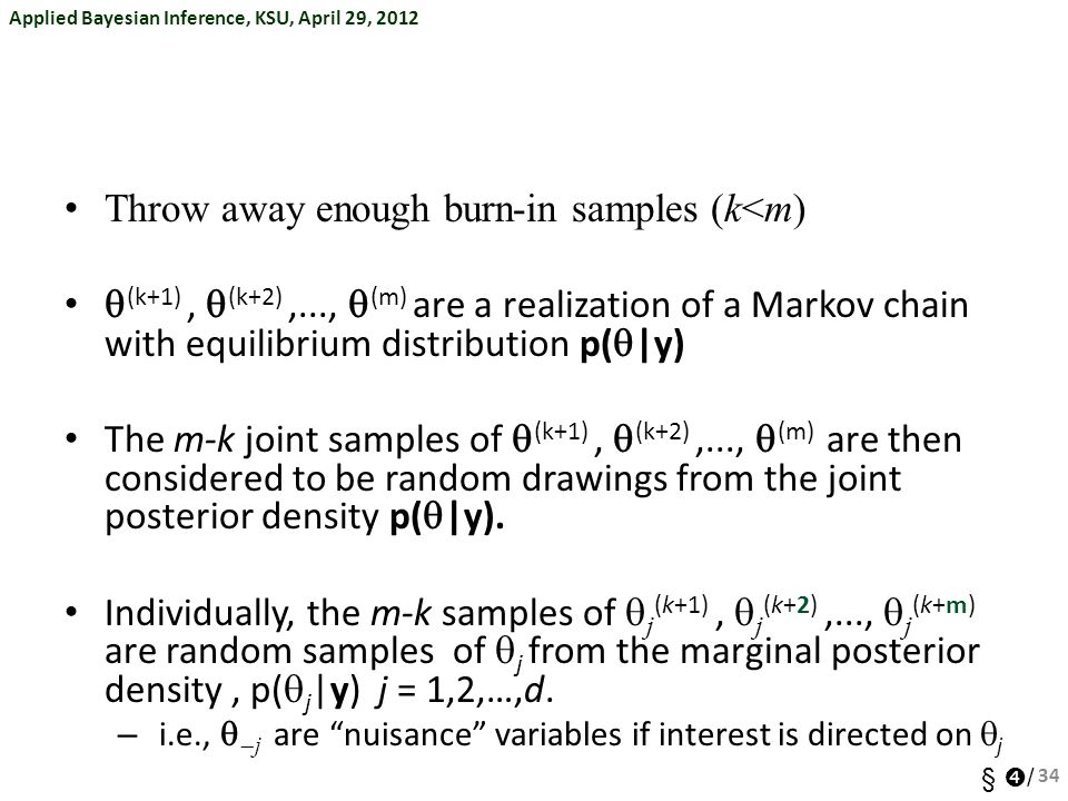 Applied Bayesian Inference, KSU, April 29, 2012 §  / Throw away enough burn-in samples (k<m)  (k+1),  (k+2),...,  (m) are a realization of a Marko