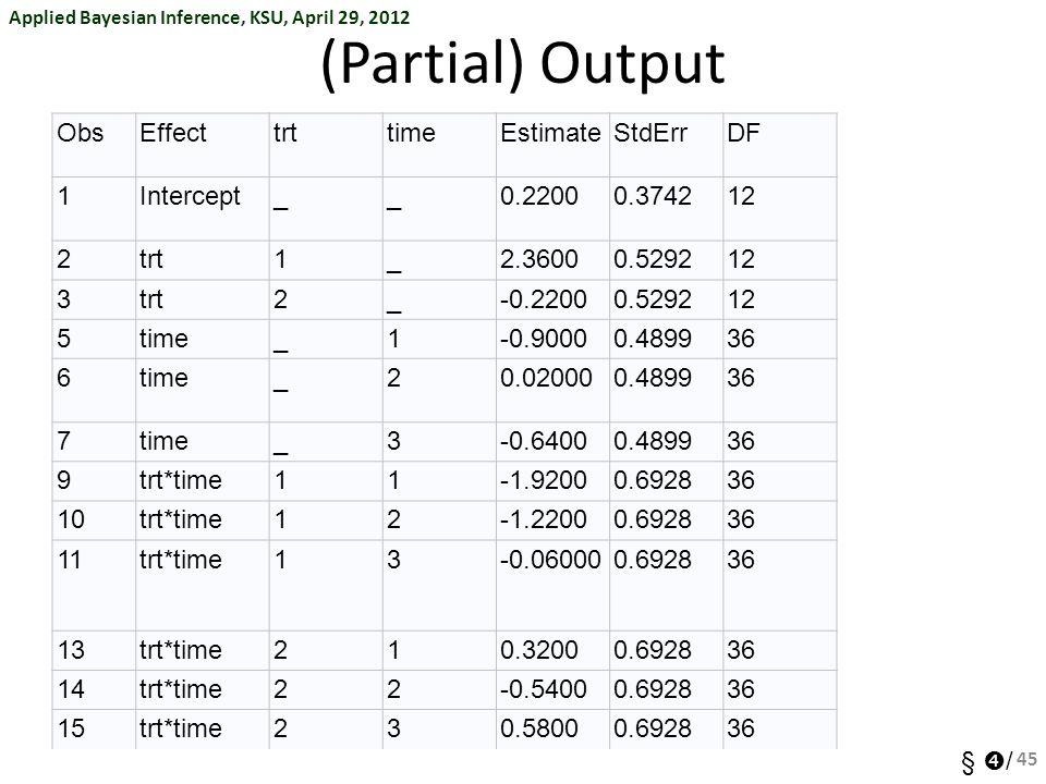 Applied Bayesian Inference, KSU, April 29, 2012 §  / (Partial) Output ObsEffecttrttimeEstimateStdErrDF 1Intercept__0.22000.374212 2trt1_2.36000.52921