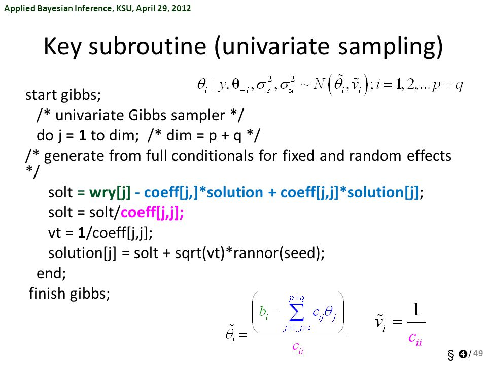 Applied Bayesian Inference, KSU, April 29, 2012 §  / Key subroutine (univariate sampling) start gibbs; /* univariate Gibbs sampler */ do j = 1 to dim; /* dim = p + q */ /* generate from full conditionals for fixed and random effects */ solt = wry[j] - coeff[j,]*solution + coeff[j,j]*solution[j]; solt = solt/coeff[j,j]; vt = 1/coeff[j,j]; solution[j] = solt + sqrt(vt)*rannor(seed); end; finish gibbs; 49
