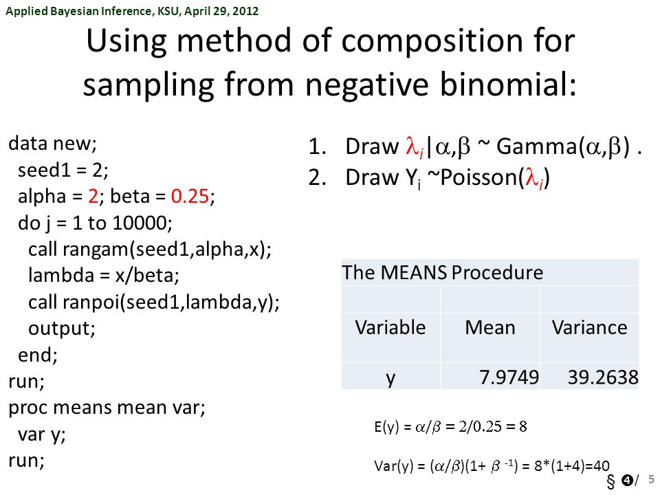 Applied Bayesian Inference, KSU, April 29, 2012 §  / Using method of composition for sampling from negative binomial: data new; seed1 = 2; alpha = 2; beta = 0.25; do j = 1 to 10000; call rangam(seed1,alpha,x); lambda = x/beta; call ranpoi(seed1,lambda,y); output; end; run; proc means mean var; var y; run; 5 1.Draw i | ,  ~ Gamma( ,  ).