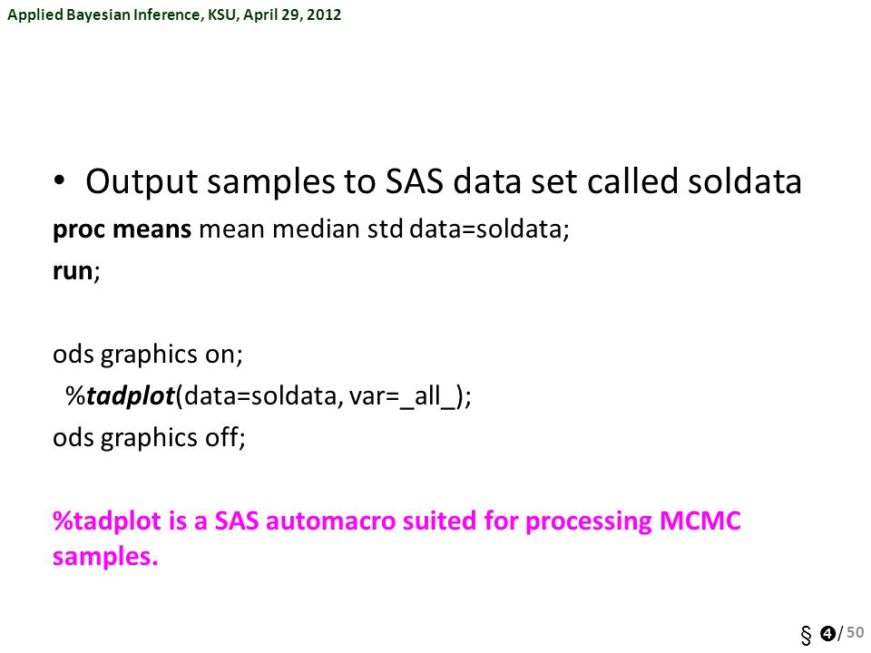 Applied Bayesian Inference, KSU, April 29, 2012 §  / Output samples to SAS data set called soldata proc means mean median std data=soldata; run; ods graphics on; %tadplot(data=soldata, var=_all_); ods graphics off; %tadplot is a SAS automacro suited for processing MCMC samples.