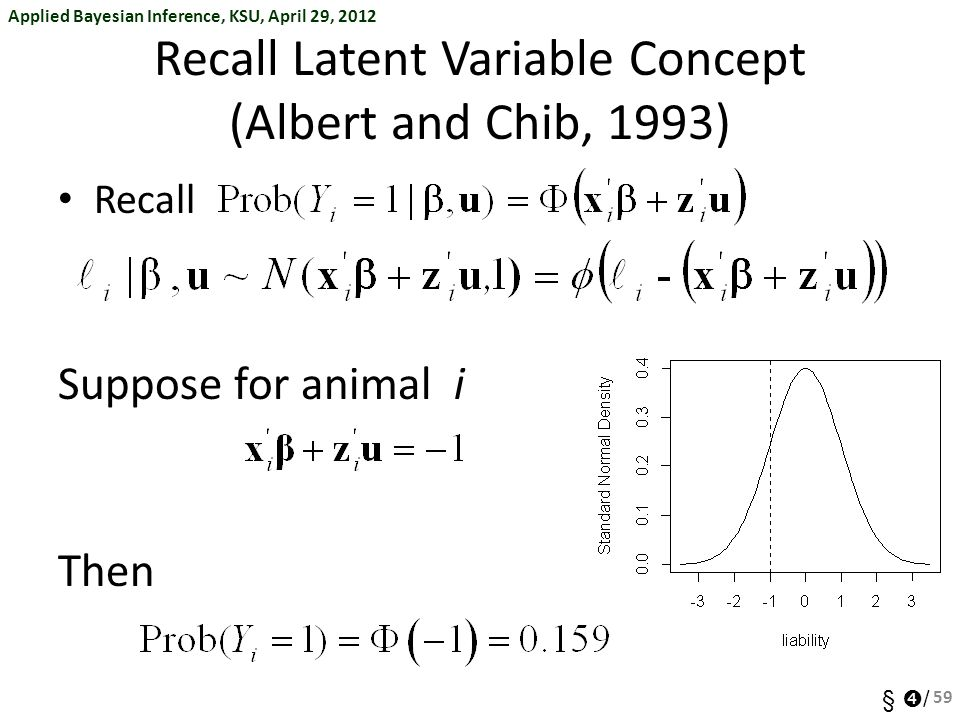 Applied Bayesian Inference, KSU, April 29, 2012 §  / Recall Latent Variable Concept (Albert and Chib, 1993) Recall Suppose for animal i Then 59