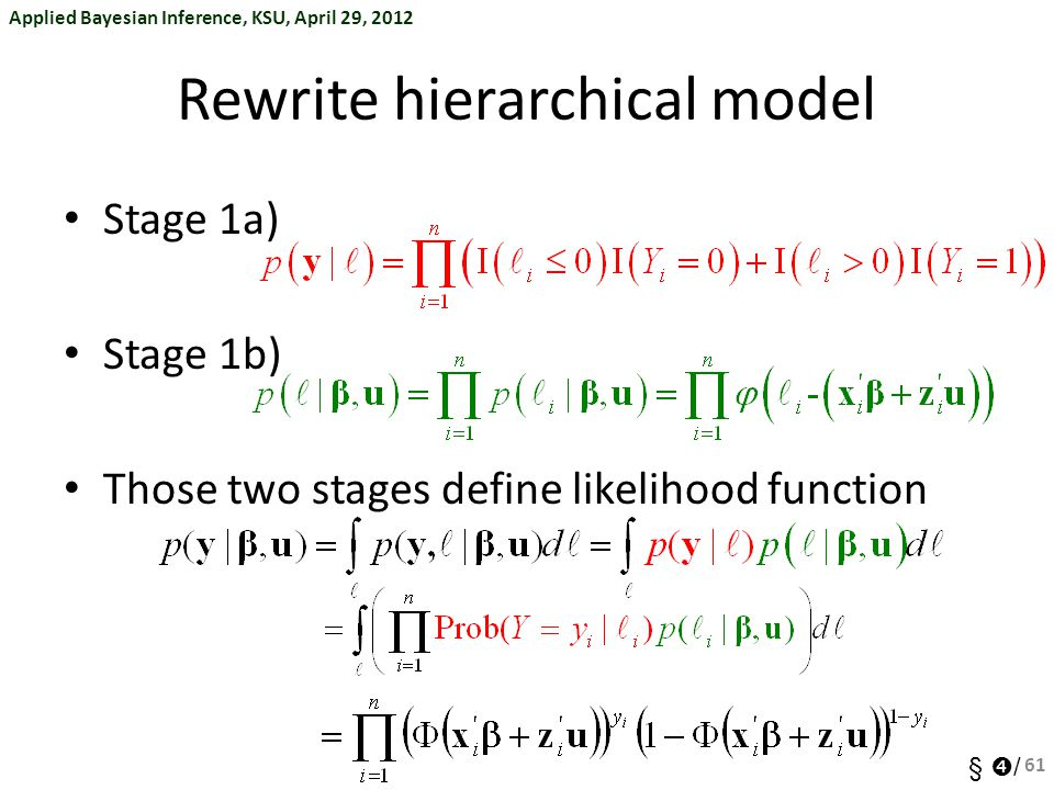 Applied Bayesian Inference, KSU, April 29, 2012 §  / Rewrite hierarchical model Stage 1a) Stage 1b) Those two stages define likelihood function 61