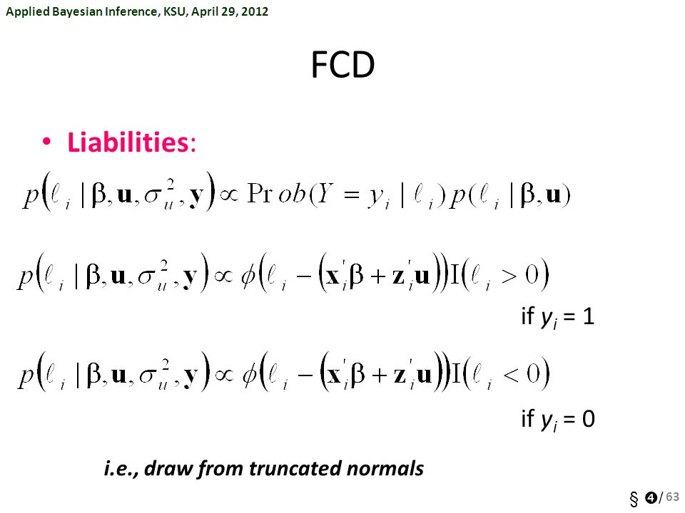 Applied Bayesian Inference, KSU, April 29, 2012 §  / FCD Liabilities: if y i = 1 if y i = 0 63 i.e., draw from truncated normals