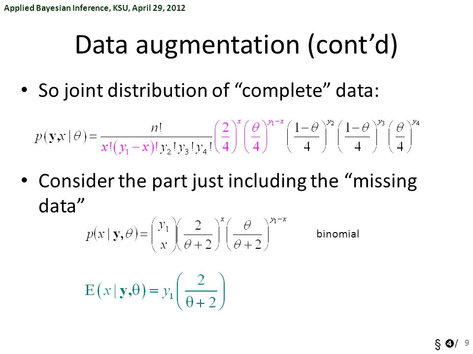 Applied Bayesian Inference, KSU, April 29, 2012 §  / Data augmentation (cont'd) So joint distribution of complete data: Consider the part just including the missing data binomial 9