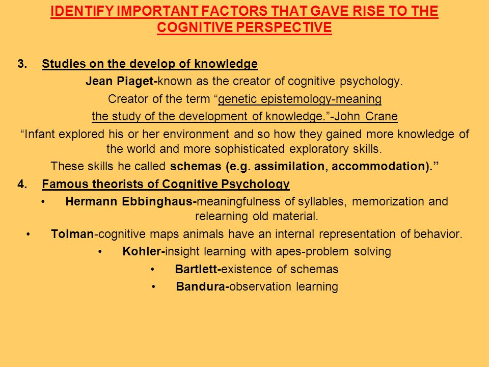 IDENTIFY IMPORTANT FACTORS THAT GAVE RISE TO THE COGNITIVE PERSPECTIVE 5.First Cognitive Psychologists Donald Hebb – Finding of the Hebb synapse,Hebb cell assembly which is called.