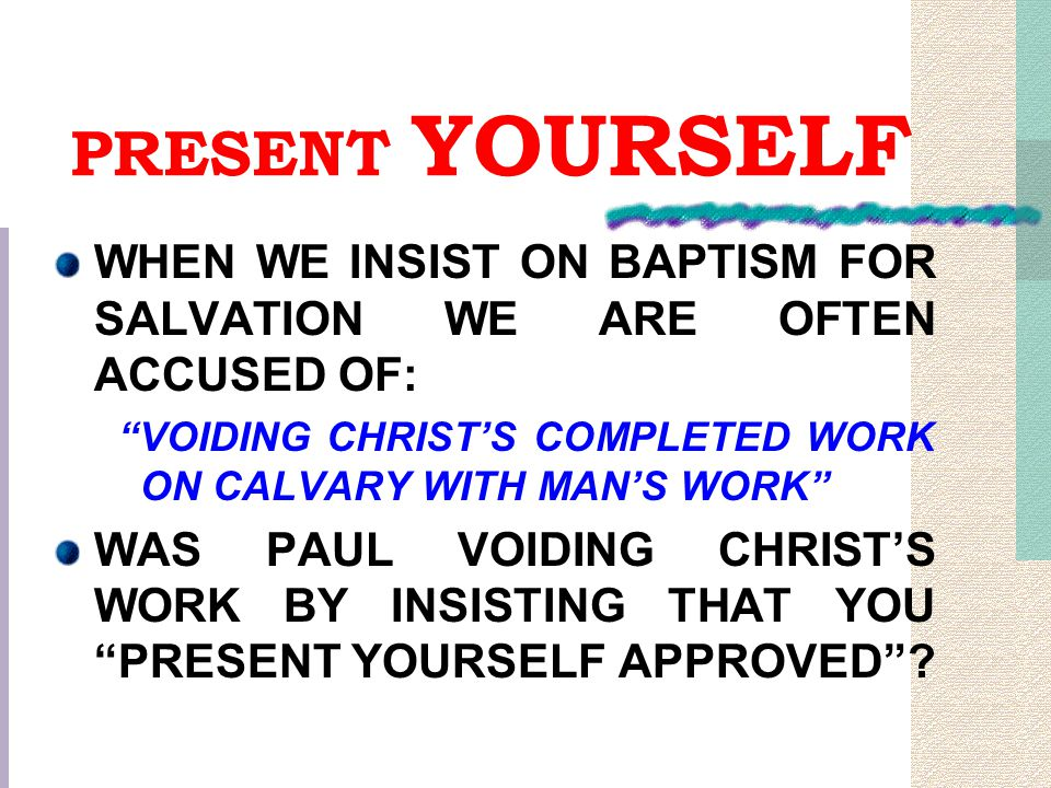 """PRESENT YOURSELF WHEN WE INSIST ON BAPTISM FOR SALVATION WE ARE OFTEN ACCUSED OF: """"VOIDING CHRIST'S COMPLETED WORK ON CALVARY WITH MAN'S WORK"""" WAS PAU"""
