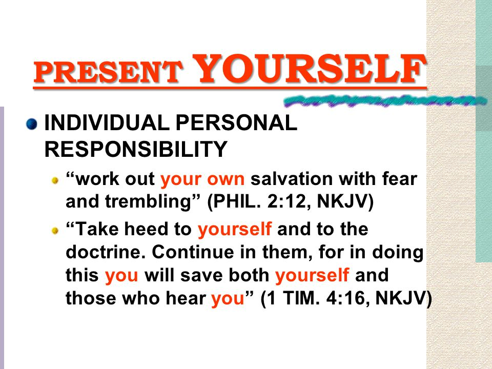 """PRESENT YOURSELF INDIVIDUAL PERSONAL RESPONSIBILITY """"work out your own salvation with fear and trembling"""" (PHIL. 2:12, NKJV) """"Take heed to yourself an"""