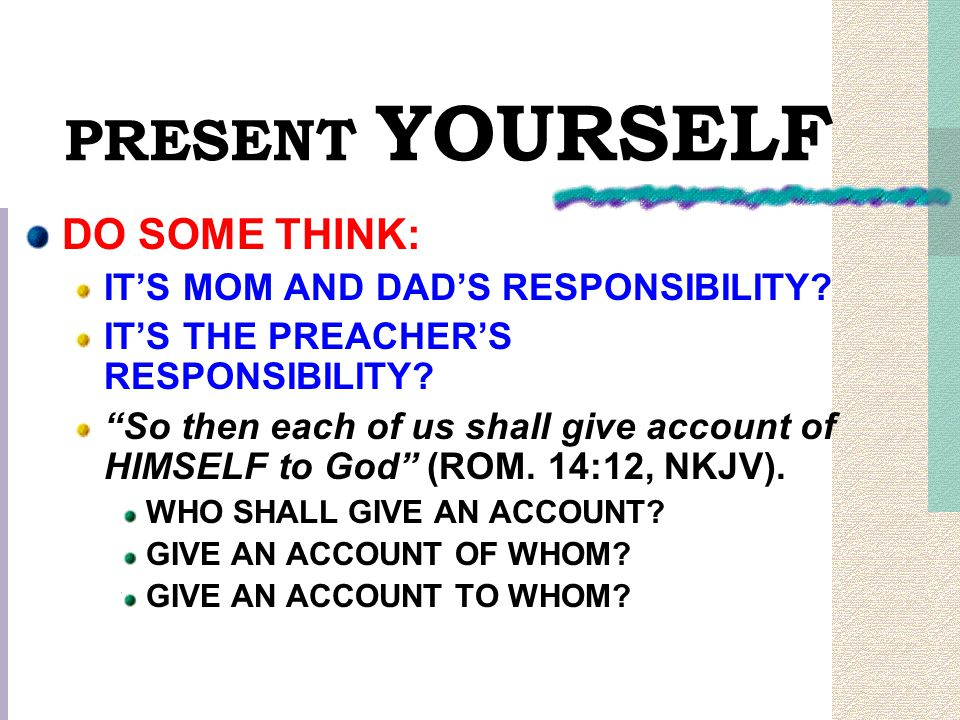 """PRESENT YOURSELF DO SOME THINK: IT'S MOM AND DAD'S RESPONSIBILITY? IT'S THE PREACHER'S RESPONSIBILITY? """"So then each of us shall give account of HIMSE"""