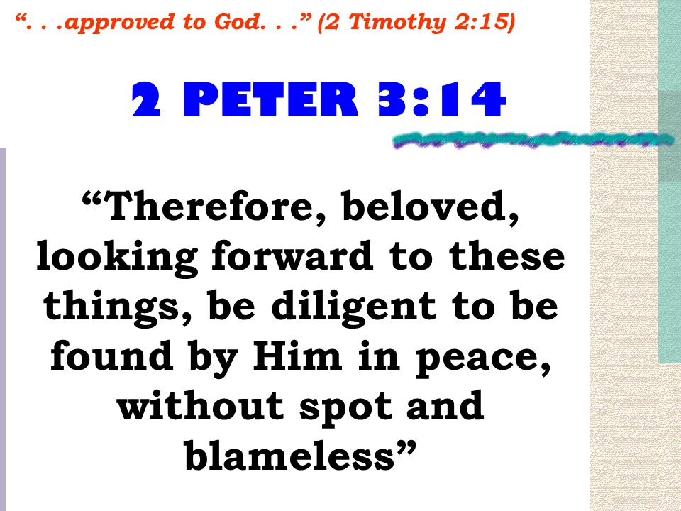 2 PETER 3:14 Therefore, beloved, looking forward to these things, be diligent to be found by Him in peace, without spot and blameless ...approved to God... (2 Timothy 2:15)
