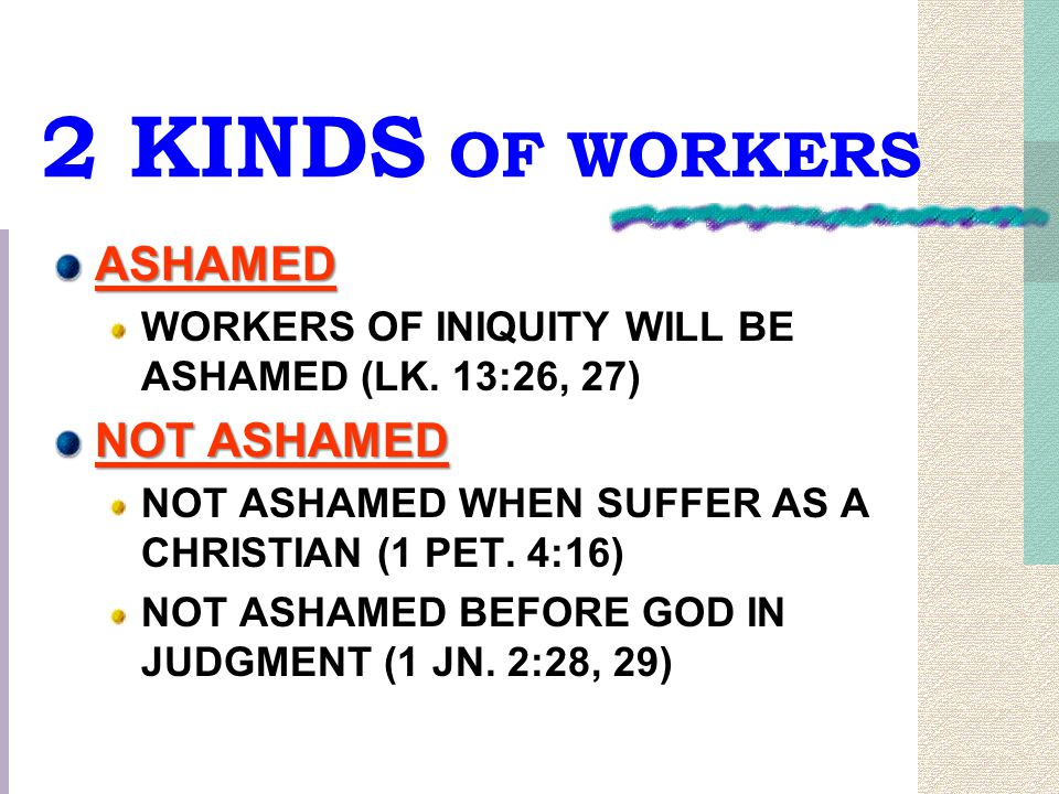 2 KINDS OF WORKERS ASHAMED WORKERS OF INIQUITY WILL BE ASHAMED (LK. 13:26, 27) NOT ASHAMED NOT ASHAMED WHEN SUFFER AS A CHRISTIAN (1 PET. 4:16) NOT AS