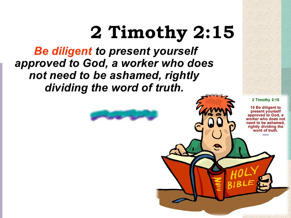 2 Timothy 2:15 Be diligent to present yourself approved to God, a worker who does not need to be ashamed, rightly dividing the word of truth.