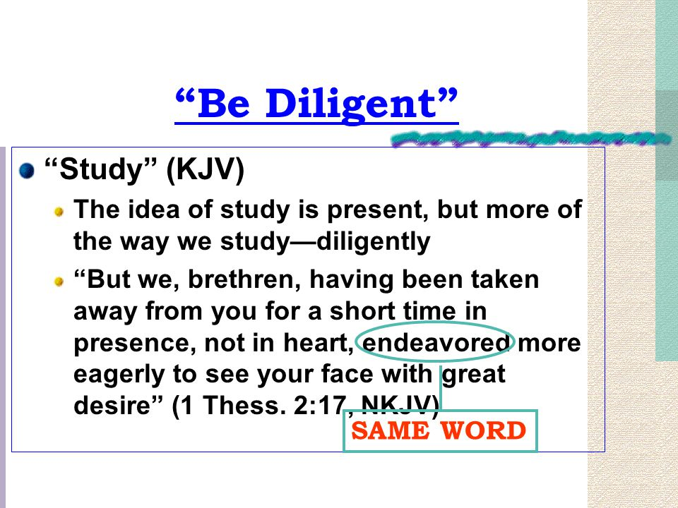 Be Diligent Study (KJV) The idea of study is present, but more of the way we study—diligently But we, brethren, having been taken away from you for a short time in presence, not in heart, endeavored more eagerly to see your face with great desire (1 Thess.