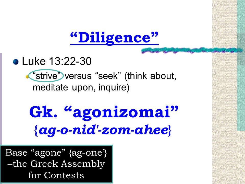 """""""Diligence"""" Luke 13:22-30 """"strive"""" versus """"seek"""" (think about, meditate upon, inquire) Gk. """"agonizomai"""" { ag-o-nid'-zom-ahee } Base """"agone"""" {ag-one'}"""