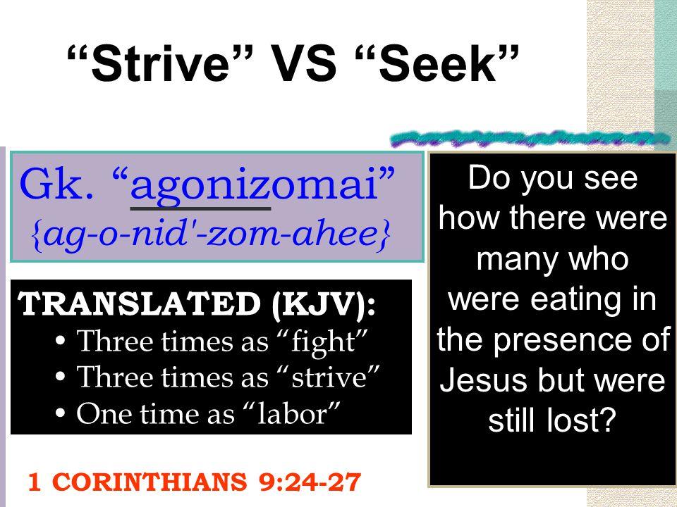 """Strive"" VS ""Seek"" Gk. ""agonizomai"" { ag-o-nid'-zom-ahee} TRANSLATED (KJV): Three times as ""fight"" Three times as ""strive"" One time as ""labor"" Do you"