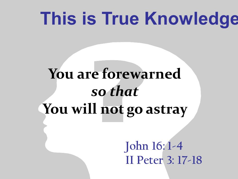 This is True Knowledge John 16: 1-4 II Peter 3: 17-18 You are forewarned so that You will not go astray