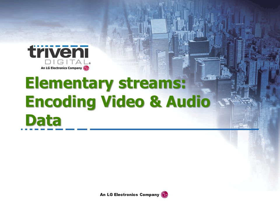 An LG Electronics Company Elementary streams: Encoding Video & Audio Data
