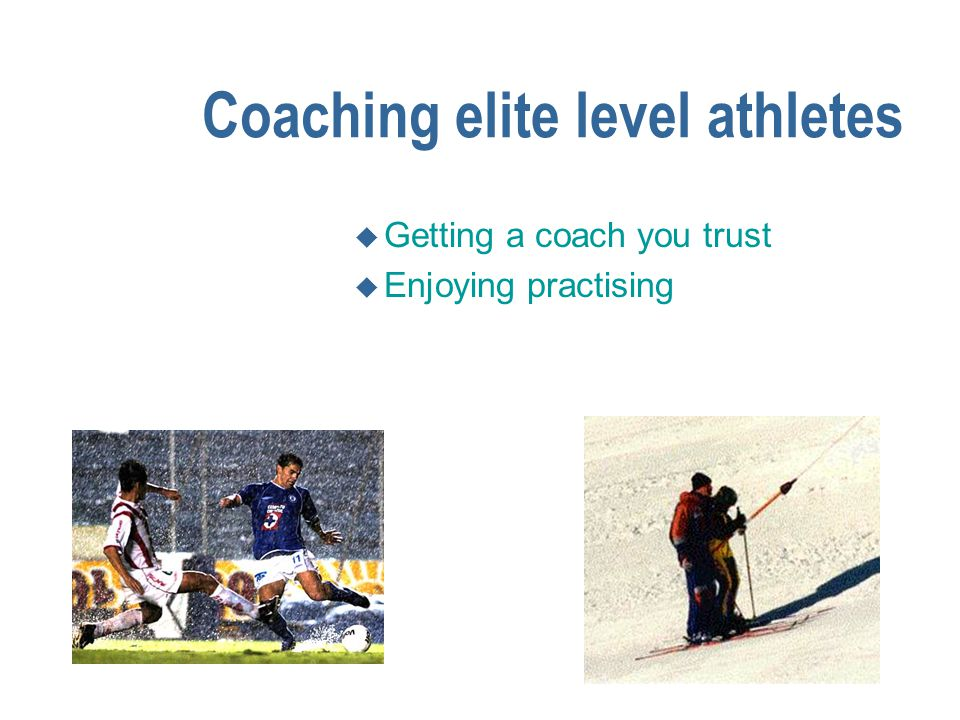 Coaching elite level athletes n The components of winning u Getting a coach you trust u Enjoying practising u Being willing to surrender to the sport u Finding the winning edge u Mind set (ability to concentrate - psychological toughness)