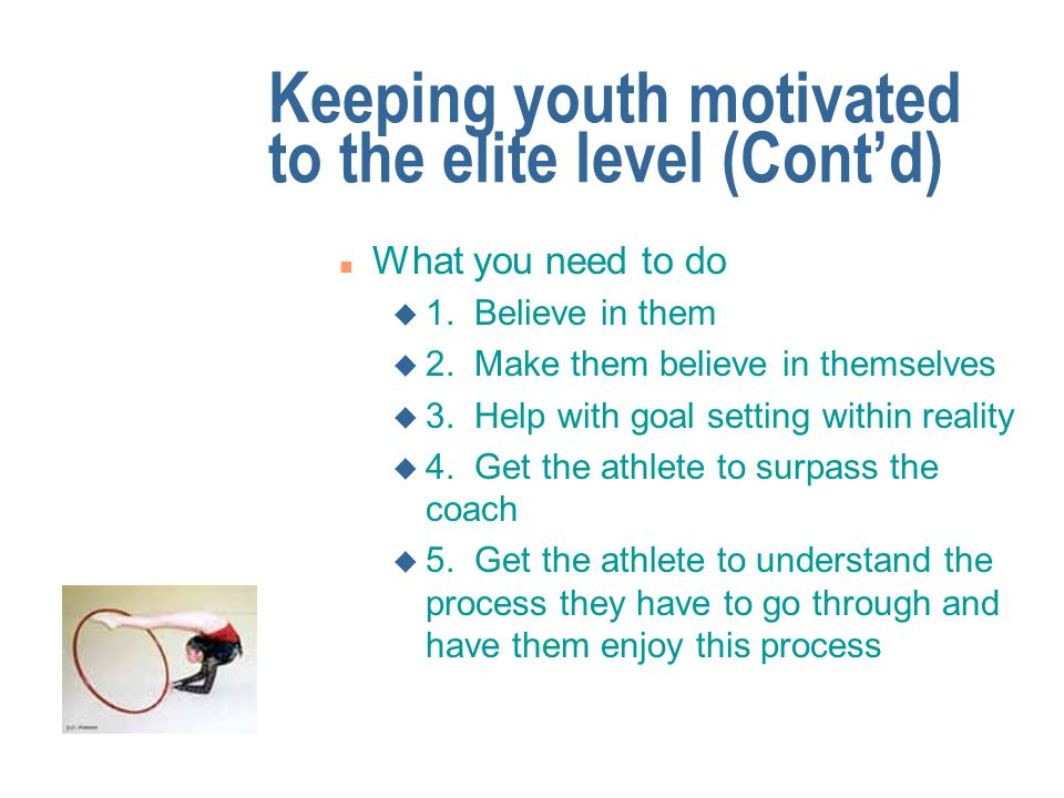 Keeping youth motivated to the elite level n What you have to contend with: u Society is full of quick fixes , not continuous, slow, long term work u The athletes may have up to 10 years of training ahead of them