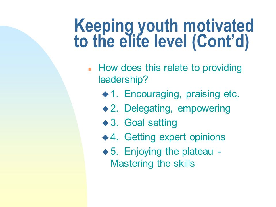 Keeping youth motivated to the elite level (Cont'd) n How does this relate to providing leadership.