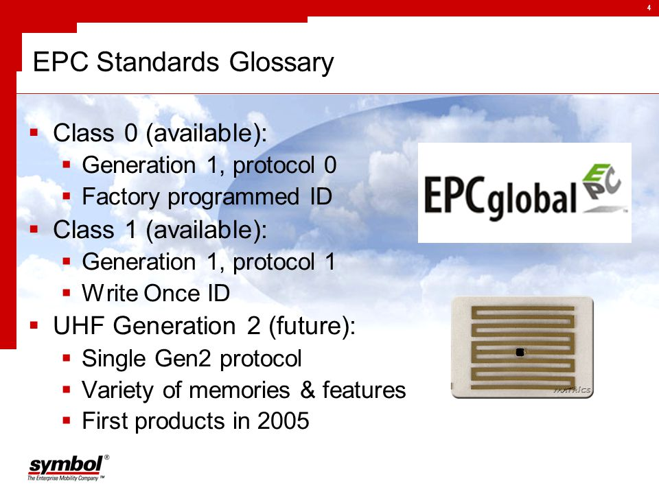 4 EPC Standards Glossary  Class 0 (available):  Generation 1, protocol 0  Factory programmed ID  Class 1 (available):  Generation 1, protocol 1  Write Once ID  UHF Generation 2 (future):  Single Gen2 protocol  Variety of memories & features  First products in 2005
