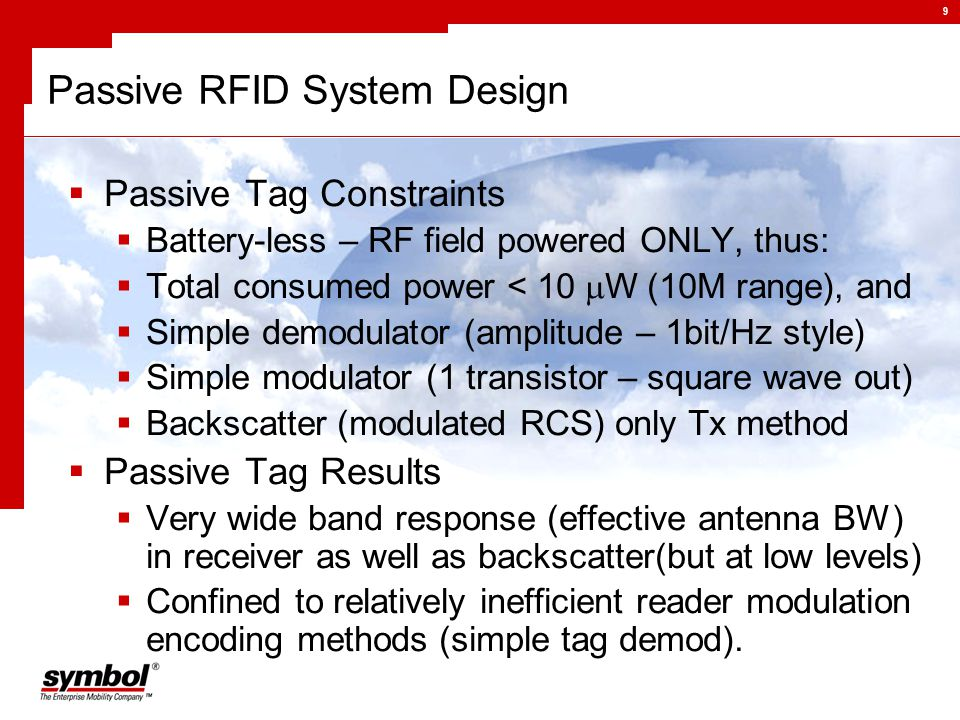 9 Passive RFID System Design  Passive Tag Constraints  Battery-less – RF field powered ONLY, thus:  Total consumed power < 10  W (10M range), and  Simple demodulator (amplitude – 1bit/Hz style)  Simple modulator (1 transistor – square wave out)  Backscatter (modulated RCS) only Tx method  Passive Tag Results  Very wide band response (effective antenna BW) in receiver as well as backscatter(but at low levels)  Confined to relatively inefficient reader modulation encoding methods (simple tag demod).