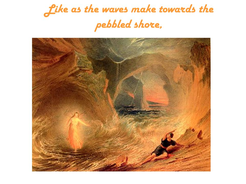 Like as the waves make towards the pebbled shore,