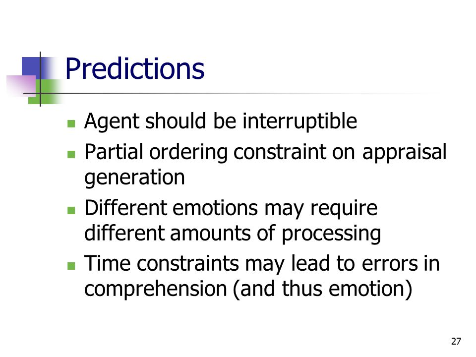 27 Predictions Agent should be interruptible Partial ordering constraint on appraisal generation Different emotions may require different amounts of processing Time constraints may lead to errors in comprehension (and thus emotion)