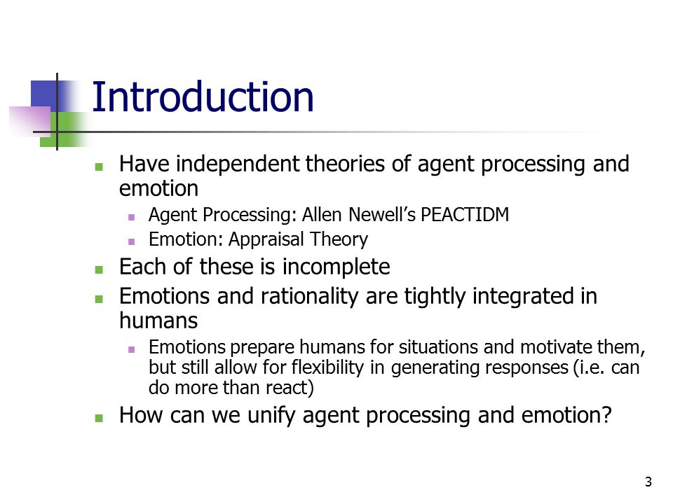 3 Introduction Have independent theories of agent processing and emotion Agent Processing: Allen Newell's PEACTIDM Emotion: Appraisal Theory Each of these is incomplete Emotions and rationality are tightly integrated in humans Emotions prepare humans for situations and motivate them, but still allow for flexibility in generating responses (i.e.