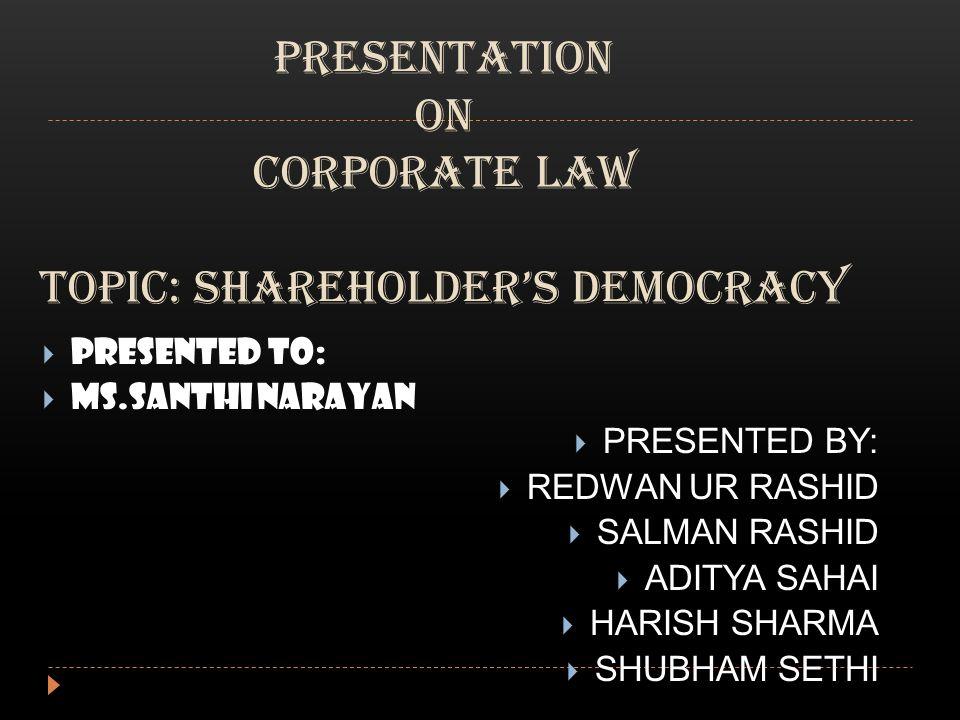 PRESENTATION ON CORPORATE LAW TOPIC: SHAREHOLDER'S DEMOCRACY  PRESENTED TO:  MS.SANTHI NARAYAN  PRESENTED BY:  REDWAN UR RASHID  SALMAN RASHID  ADITYA SAHAI  HARISH SHARMA  SHUBHAM SETHI