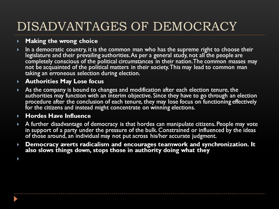 DISADVANTAGES OF DEMOCRACY  Making the wrong choice  In a democratic country, it is the common man who has the supreme right to choose their legislature and their prevailing authorities.