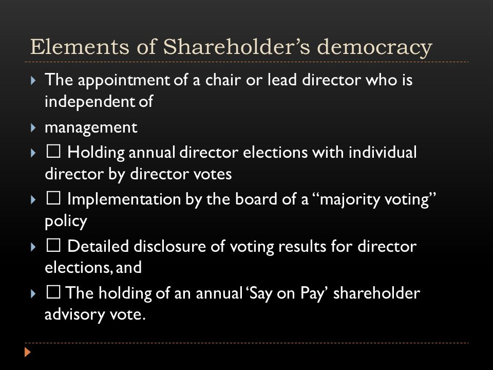 Elements of Shareholder's democracy  The appointment of a chair or lead director who is independent of  management   Holding annual director elections with individual director by director votes   Implementation by the board of a majority voting policy   Detailed disclosure of voting results for director elections, and   The holding of an annual 'Say on Pay' shareholder advisory vote.