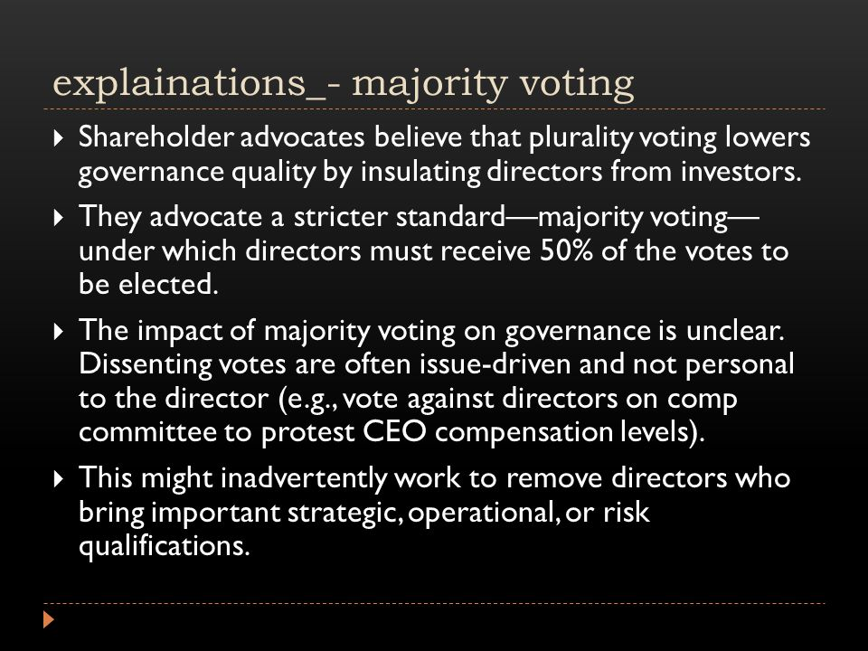 explainations_- majority voting  Shareholder advocates believe that plurality voting lowers governance quality by insulating directors from investors.