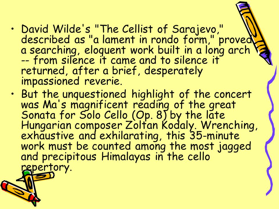 David Wilde s The Cellist of Sarajevo, described as a lament in rondo form, proved a searching, eloquent work built in a long arch -- from silence it came and to silence it returned, after a brief, desperately impassioned reverie.