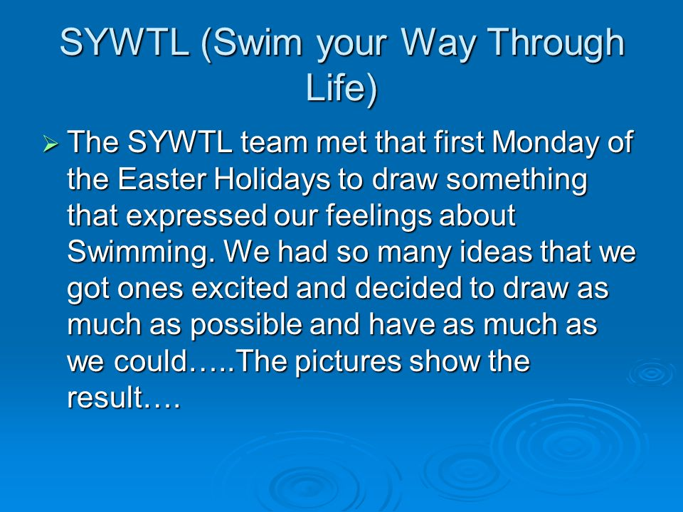 SYWTL (Swim your Way Through Life)  The SYWTL team met that first Monday of the Easter Holidays to draw something that expressed our feelings about Swimming.