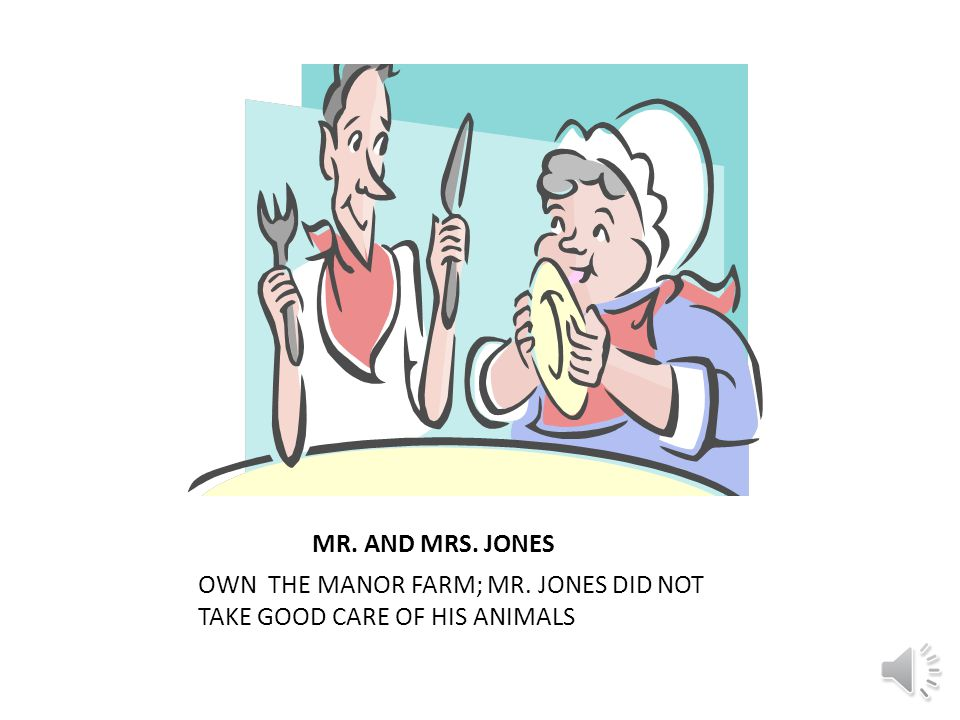 MR. AND MRS. JONES OWN THE MANOR FARM; MR. JONES DID NOT TAKE GOOD CARE OF HIS ANIMALS