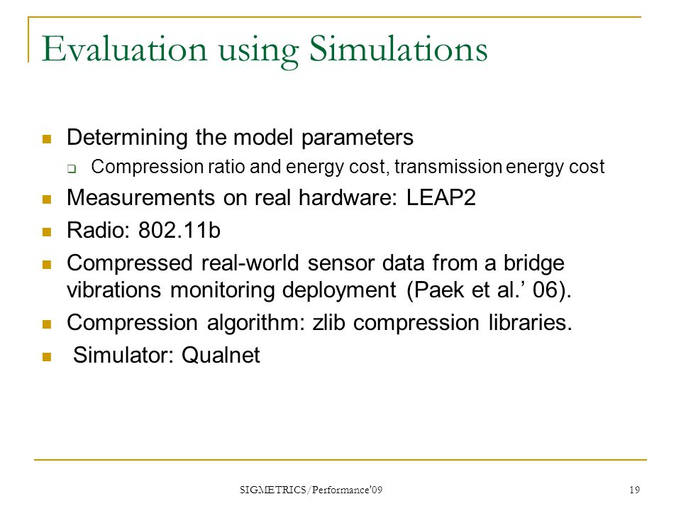 SIGMETRICS/Performance 09 19 Evaluation using Simulations Determining the model parameters  Compression ratio and energy cost, transmission energy cost Measurements on real hardware: LEAP2 Radio: 802.11b Compressed real-world sensor data from a bridge vibrations monitoring deployment (Paek et al.' 06).