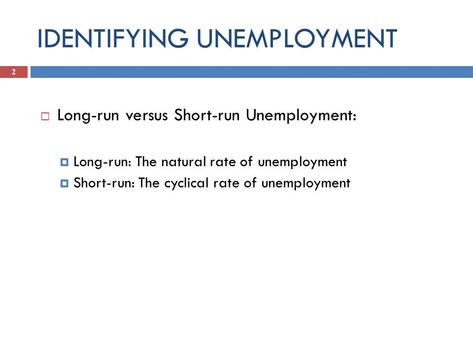 IDENTIFYING UNEMPLOYMENT  Long-run versus Short-run Unemployment:  Long-run: The natural rate of unemployment  Short-run: The cyclical rate of unemployment 2