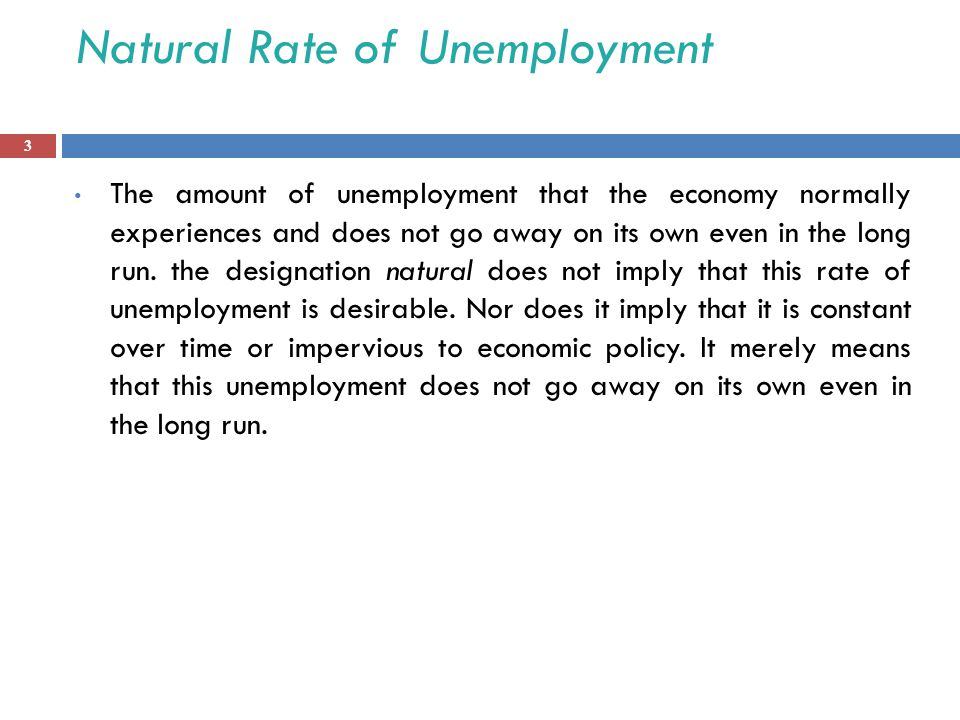 Natural Rate of Unemployment The amount of unemployment that the economy normally experiences and does not go away on its own even in the long run.
