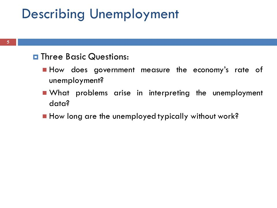 Describing Unemployment  Three Basic Questions: How does government measure the economy's rate of unemployment.