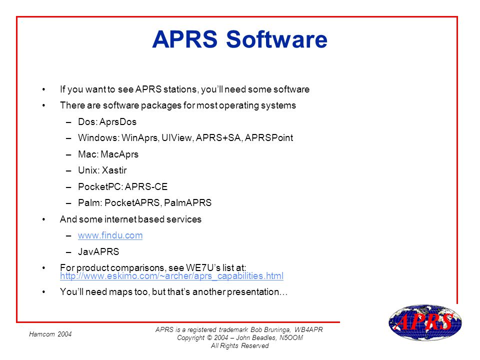 APRS is a registered trademark Bob Bruninga, WB4APR Copyright © 2004 – John Beadles, N5OOM All Rights Reserved Hamcom 2004 APRS Software If you want t