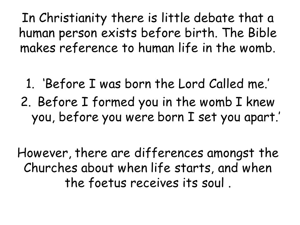 In Christianity there is little debate that a human person exists before birth. The Bible makes reference to human life in the womb. 1.'Before I was b