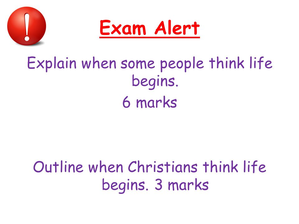 Exam Alert Explain when some people think life begins. 6 marks Outline when Christians think life begins. 3 marks